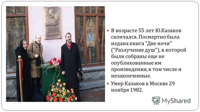 В возрасте 55 лет Ю. Казаков скончался. Посмертно была издана книга  Две ночи  ( Разлучение душ ), в которой были собраны еще не опубликованные им произведения, в том числе и незаконченные. Умер Казаков в Москве 29 ноября 1982.
