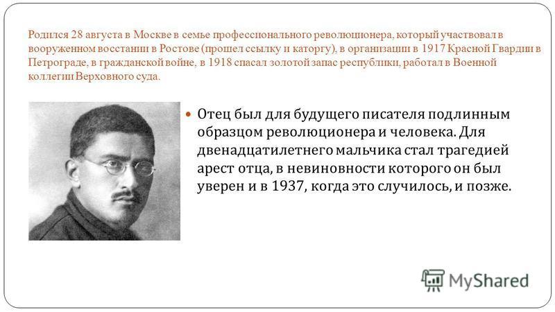 Родился 28 августа в Москве в семье профессионального революционера, который участвовал в вооруженном восстании в Ростове (прошел ссылку и каторгу), в организации в 1917 Красной Гвардии в Петрограде, в гражданской войне, в 1918 спасал золотой запас р