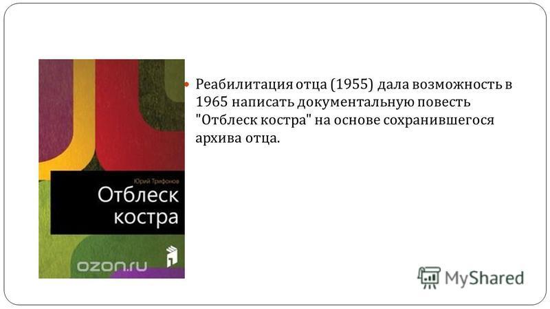 Реабилитация отца (1955) дала возможность в 1965 написать документальную повесть  Отблеск костра  на основе сохранившегося архива отца.