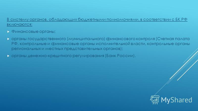 В систему органов, обладающих бюджетными полномочиями, в соответствии с БК РФ включаются: Финансовые органы; органы государственного (муниципального) финансового контроля (Счетная палата РФ, контрольные и финансовые органы исполнительной власти, конт