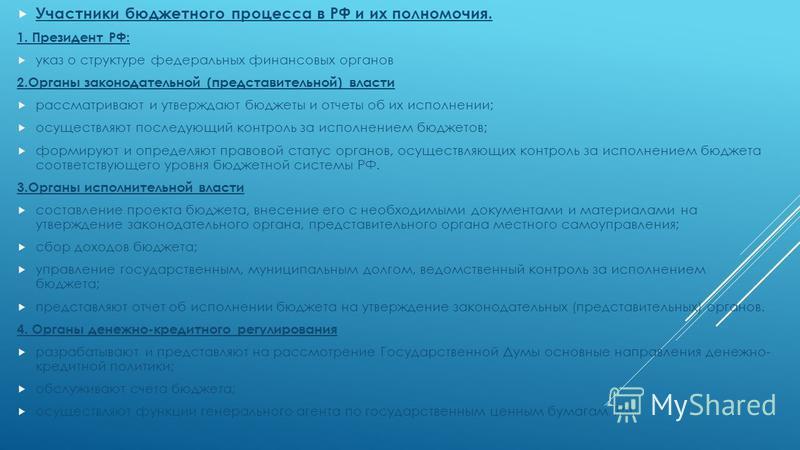 Участники бюджетного процесса в РФ и их полномочия. 1. Президент РФ: указ о структуре федеральных финансовых органов 2. Органы законодательной (представительной) власти рассматривают и утверждают бюджеты и отчеты об их исполнении; осуществляют послед