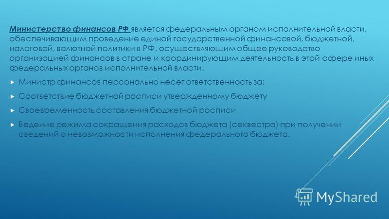 Министерство финансов РФ является федеральным органом исполнительной власти, обеспечивающим проведение единой государственной финансовой, бюджетной, налоговой, валютной политики в РФ, осуществляющим общее руководство организацией финансов в стране и