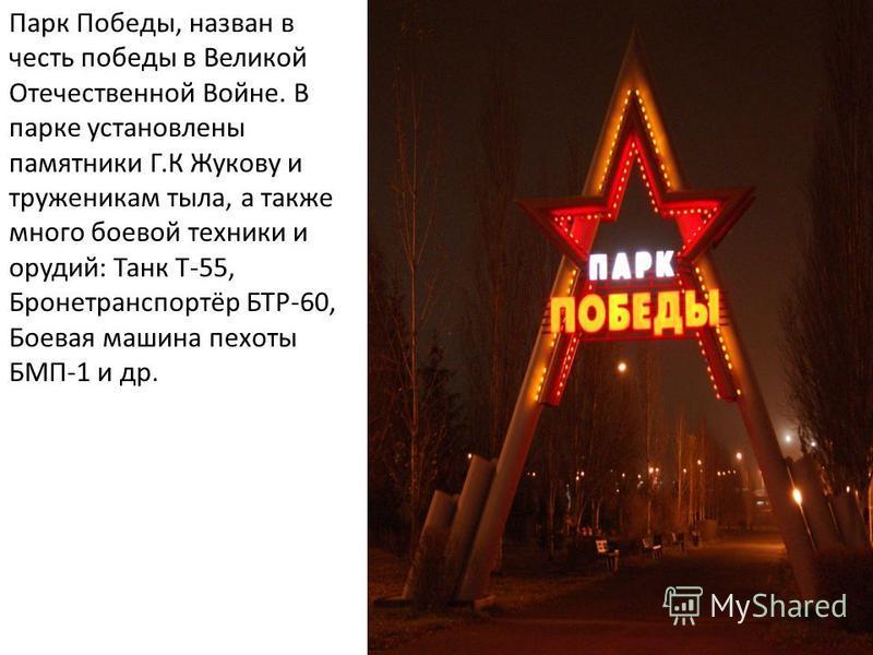 Парк Победы, назван в честь победы в Великой Отечественной Войне. В парке установлены памятники Г.К Жукову и труженикам тыла, а также много боевой техники и орудий: Танк Т-55, Бронетранспортёр БТР-60, Боевая машина пехоты БМП-1 и др.