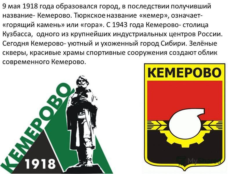 9 мая 1918 года образовался город, в последствии получивший название- Кемерово. Тюркское название «кемер», означает- «горящий камень» или «гора». С 1943 года Кемерово- столица Кузбасса, одного из крупнейших индустриальных центров России. Сегодня Кеме