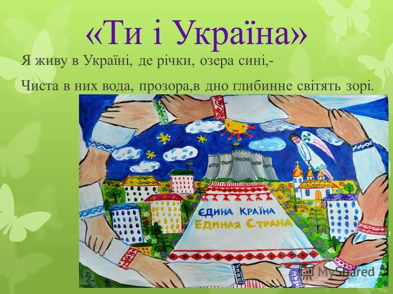 «Ти і Україна» Я живу в Україні, де річки, озера сині,- Чиста в них вода, прозора,в дно глибинне світять зорі.