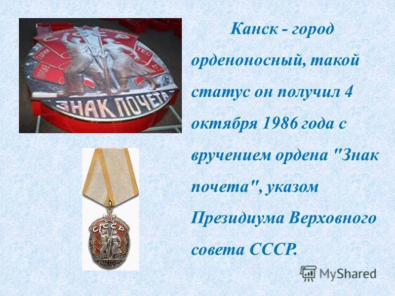 Канск - город орденоносный, такой статус он получил 4 октября 1986 года с вручением ордена Знак почета, указом Президиума Верховного совета СССР.