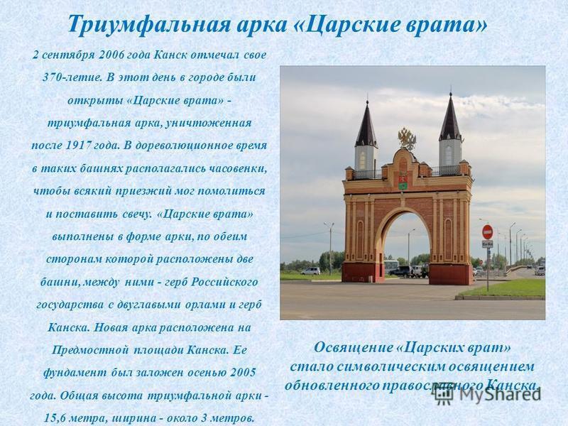 Триумфальная арка «Царские врата» 2 сентября 2006 года Канск отмечал свое 370-летие. В этот день в городе были открыты «Царские врата» - триумфальная арка, уничтоженная после 1917 года. В дореволюционное время в таких башнях располагались часовенки,