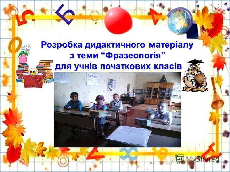Розробка дидактичного матеріалу Розробка дидактичного матеріалу з теми Фразеологія з теми Фразеологія для учнів початкових класів для учнів початкових класів