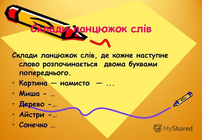 Склади ланцюжок слів Склади ланцюжок слів, де кожне наступне слово розпочинається двома буквами попереднього. Картина намисто... Миша - … Дерево -… Айстри -… Сонечко …