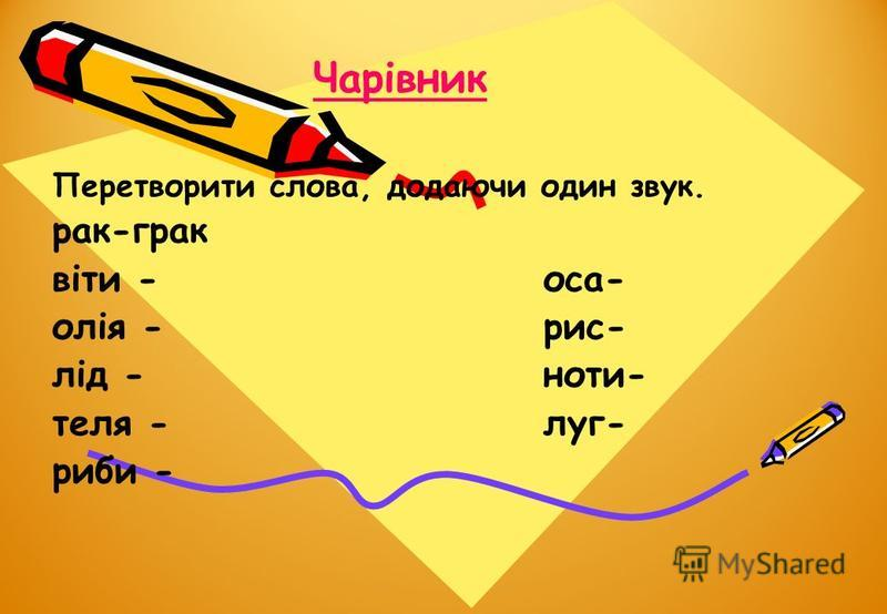 Чарівник Перетворити слова, додаючи один звук. рак-грак віти -оса- олія -рис- лід -ноти- теля -луг- риби -