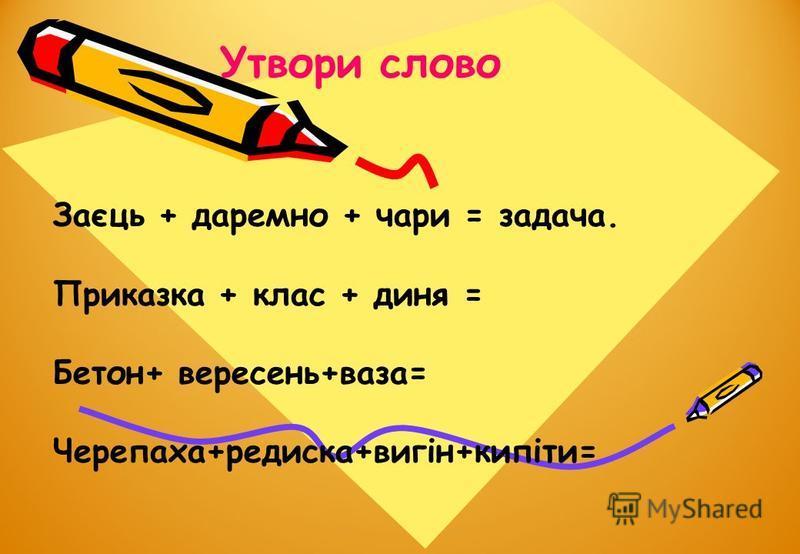 Утвори слово Заєць + даремно + чари = задача. Приказка + клас + диня = Бетон+ вересень+ваза= Черепаха+редиска+вигін+кипіти=