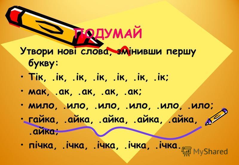 ПОДУМАЙ Утвори нові слова, змінивши першу букву: Тік,.ік,.ік,.ік,.ік,.ік,.ік; мак,.ак,.ак,.ак,.ак; мило,.ило,.ило,.ило,.ило,.ило; гайка,.айка,.айка,.айка,.айка,.айка; пічка,.ічка,.ічка,.ічка,.ічка.