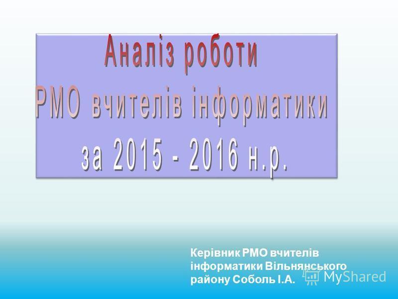 Керівник РМО вчителів інформатики Вільнянського району Соболь І.А.