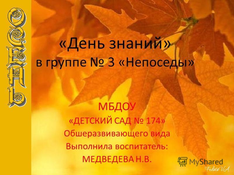 «День знаний» в группе 3 «Непоседы» МБДОУ «ДЕТСКИЙ САД 174» Обшеразвивающего вида Выполнила воспитатель: МЕДВЕДЕВА Н.В.