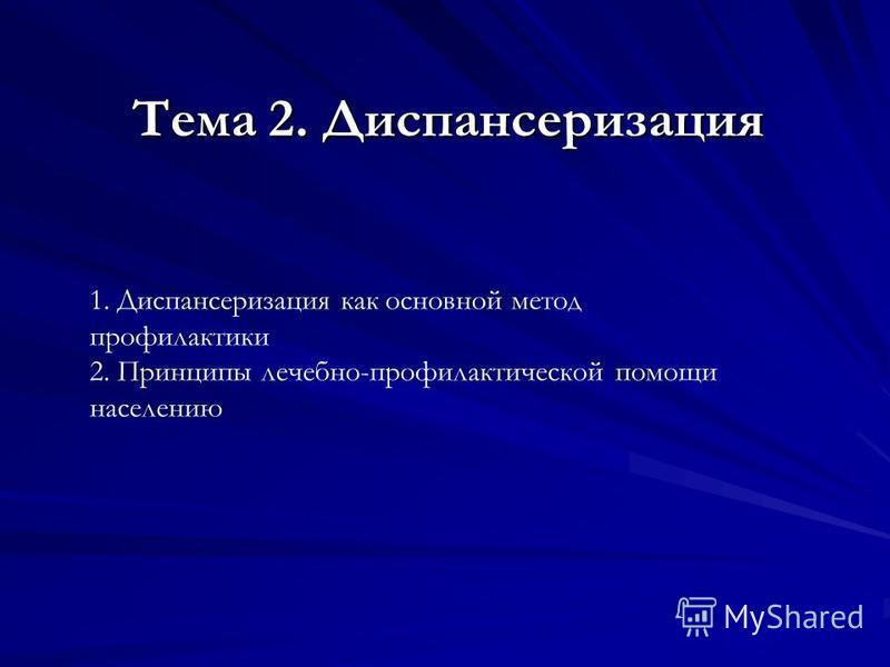 Тема 2. Диспансеризация Тема 2. Диспансеризация 1. Диспансеризация как основной метод профилактики 2. Принципы лечебно-профилактической помощи населению