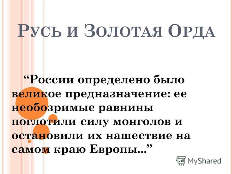 Р УСЬ И З ОЛОТАЯ О РДА России определено было великое предназначение: ее необозримые равнины поглотили силу монголов и остановили их нашествие на самом краю Европы...