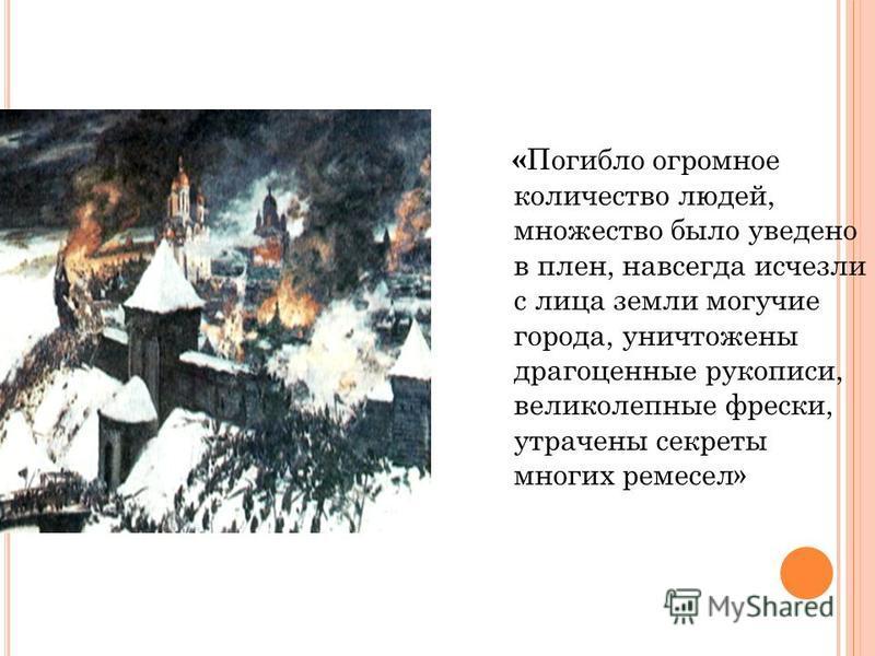 « Погибло огромное количество людей, множество было уведено в плен, навсегда исчезли с лица земли могучие города, уничтожены драгоценные рукописи, великолепные фрески, утрачены секреты многих ремесел»