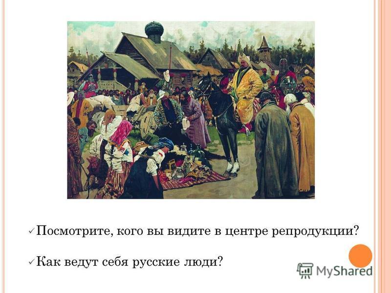 Посмотрите, кого вы видите в центре репродукции? Как ведут себя русские люди?