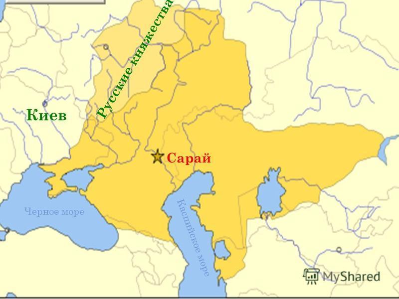 З ОЛОТАЯ О РДА Черное море Каспийское море Сарай Русские княжества Киев