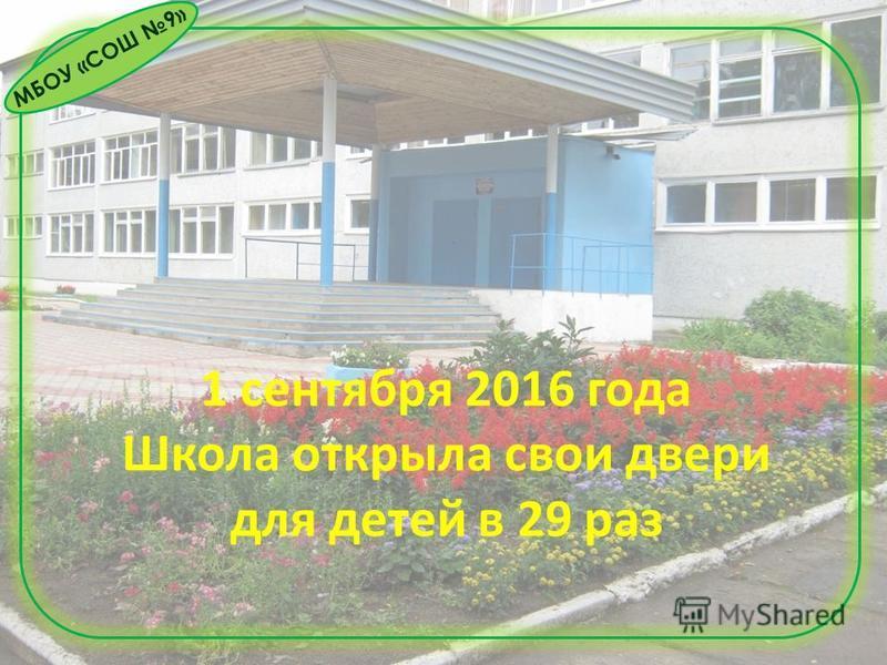 МБОУ «СОШ 9» 1 сентября 2016 года Школа открыла свои двери для детей в 29 раз