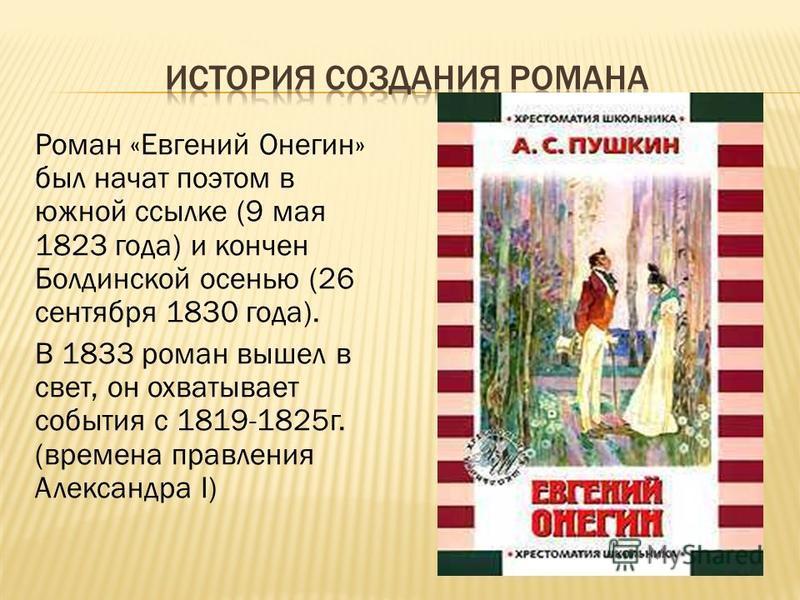 Роман «Евгений Онегин» был начат поэтом в южной ссылке (9 мая 1823 года) и кончен Болдинской осенью (26 сентября 1830 года). В 1833 роман вышел в свет, он охватывает события с 1819-1825 г. (времена правления Александра I)