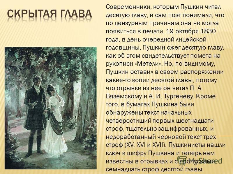 Современники, которым Пушкин читал десятую главу, и сам поэт понимали, что по цензурным причинам она не могла появиться в печати. 19 октября 1830 года, в день очередной лицейской годовщины, Пушкин сжег десятую главу, как об этом свидетельствует помет