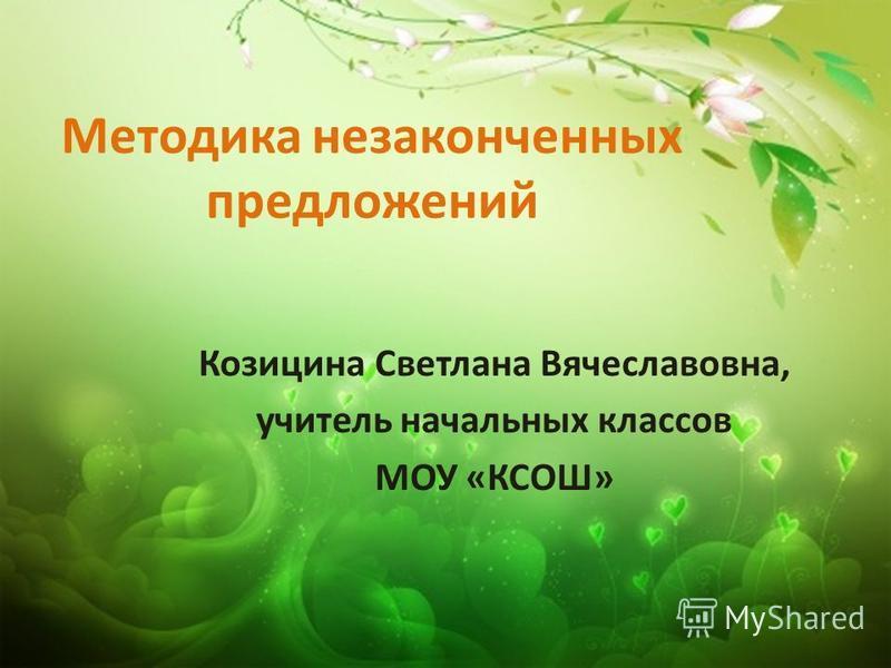 Методика незаконченных предложений Козицина Светлана Вячеславовна, учитель начальных классов МОУ «КСОШ»