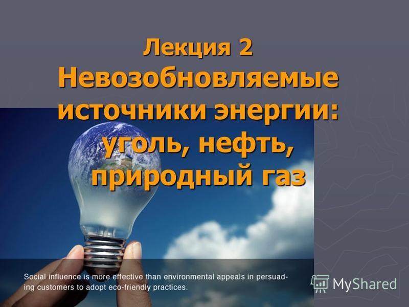 Лекция 2 Невозобновляемые источники энергии: уголь, нефть, природный газ