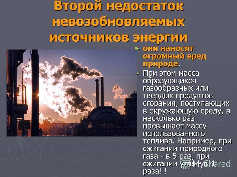 Второй недостаток невозобновляемых источников энергии они наносят огромный вред природе. они наносят огромный вред природе. При этом масса образующихся газообразных или твердых продуктов сгорания, поступающих в окружающую среду, в несколько раз превы