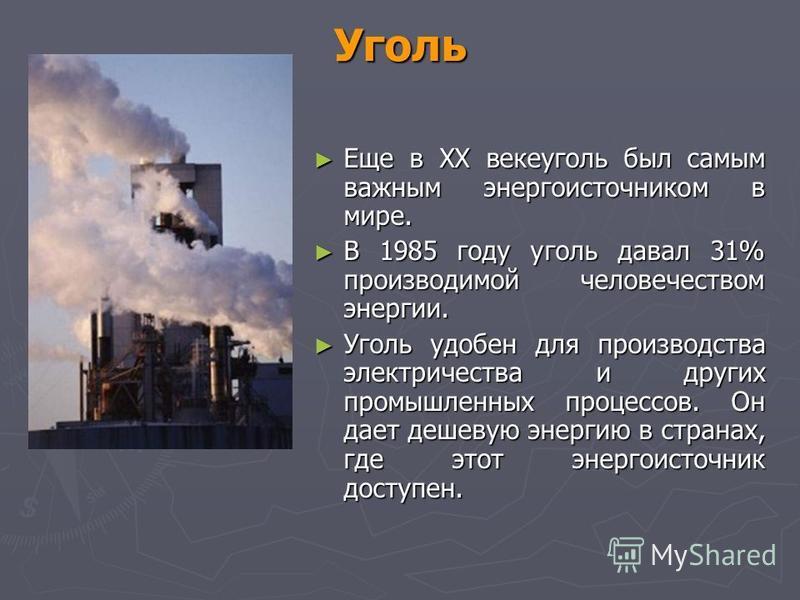 Уголь Еще в XX веке уголь был самым важным энергоисточником в мире. Еще в XX веке уголь был самым важным энергоисточником в мире. В 1985 году уголь давал 31% производимой человечеством энергии. В 1985 году уголь давал 31% производимой человечеством э