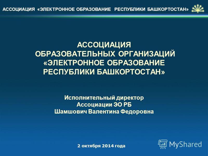 АССОЦИАЦИЯ «ЭЛЕКТРОННОЕ ОБРАЗОВАНИЕ РЕСПУБЛИКИ БАШКОРТОСТАН» АССОЦИАЦИЯ ОБРАЗОВАТЕЛЬНЫХ ОРГАНИЗАЦИЙ «ЭЛЕКТРОННОЕ ОБРАЗОВАНИЕ РЕСПУБЛИКИ БАШКОРТОСТАН» Исполнительный директор Ассоциации ЭО РБ Шамшович Валентина Федоровна 2 октября 2014 года