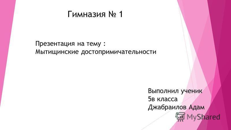 Гимназия 1 Презентация на тему : Мытищинские достопримечательности Выполнил ученик 5 в класса Джабраилов Адам