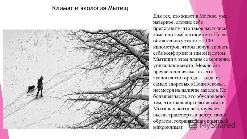Климат и экология Мытищ Для тех, кто живет в Москве, уже, наверное, сложно себе представить, что такое настоящая зима или комфортное лето. Но не обязательно уезжать за 100 километров, чтобы почувствовать себя комфортно и зимой и летом. Мытищи в этом