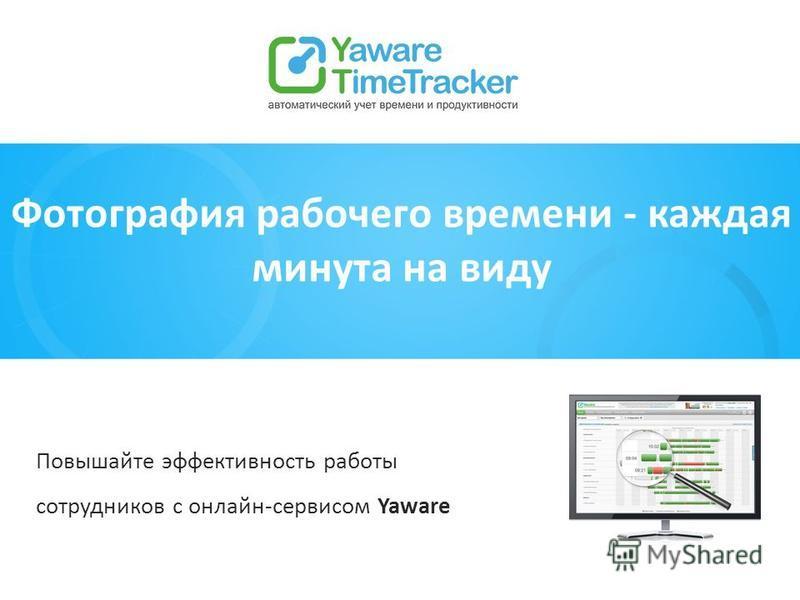 Фотография рабочего времени - каждая минута на виду Повышайте эффективность работы сотрудников с онлайн-сервисом Yaware