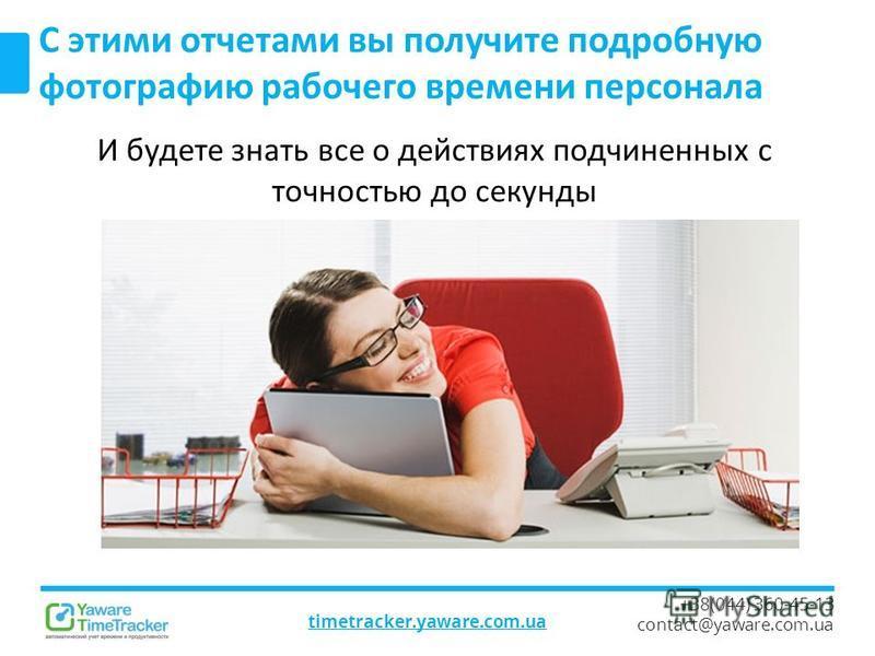 timetracker.yaware.com.ua +38(044) 360-45-13 contact@yaware.com.ua С этими отчетами вы получите подробную фотографию рабочего времени персонала И будете знать все о действиях подчиненных с точностью до секунды