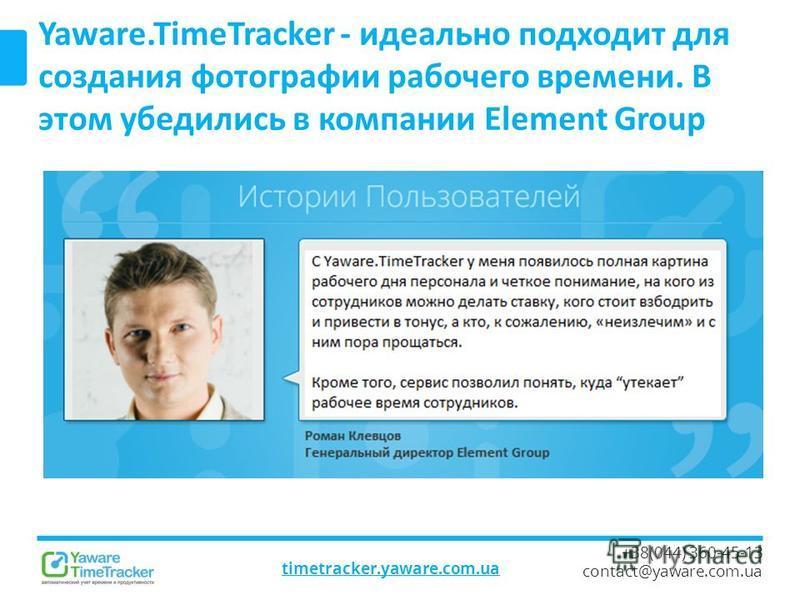 timetracker.yaware.com.ua +38(044) 360-45-13 contact@yaware.com.ua Yaware.TimeTracker - идеально подходит для создания фотографии рабочего времени. В этом убедились в компании Element Group