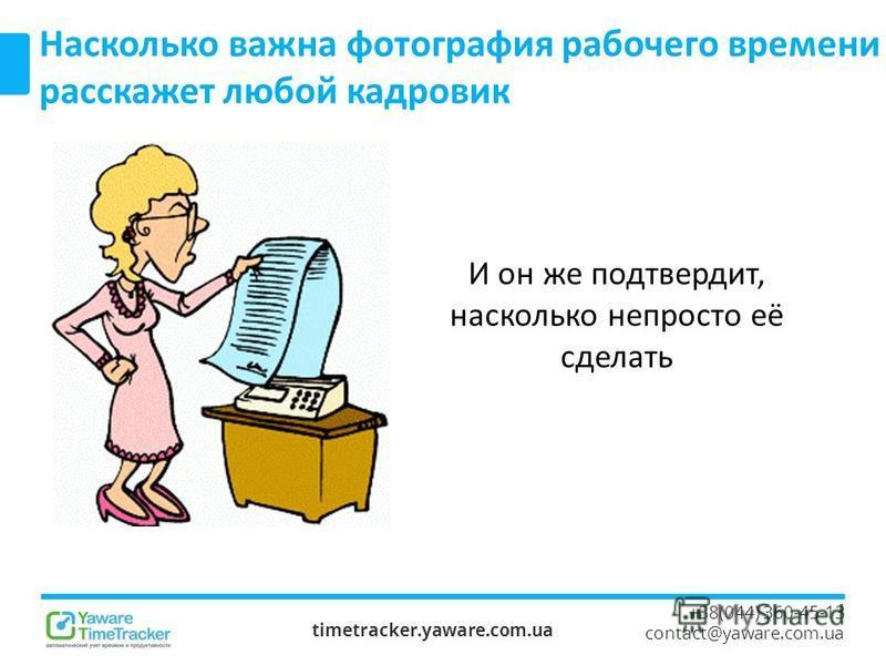timetracker.yaware.com.ua +38(044) 360-45-13 contact@yaware.com.ua Насколько важна фотография рабочего времени расскажет любой кадровик И он же подтвердит, насколько непросто её сделать