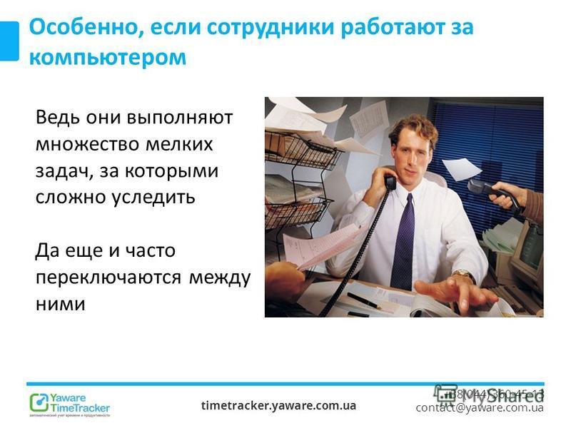 timetracker.yaware.com.ua +38(044) 360-45-13 contact@yaware.com.ua Особенно, если сотрудники работают за компьютером Ведь они выполняют множество мелких задач, за которыми сложно уследить Да еще и часто переключаются между ними