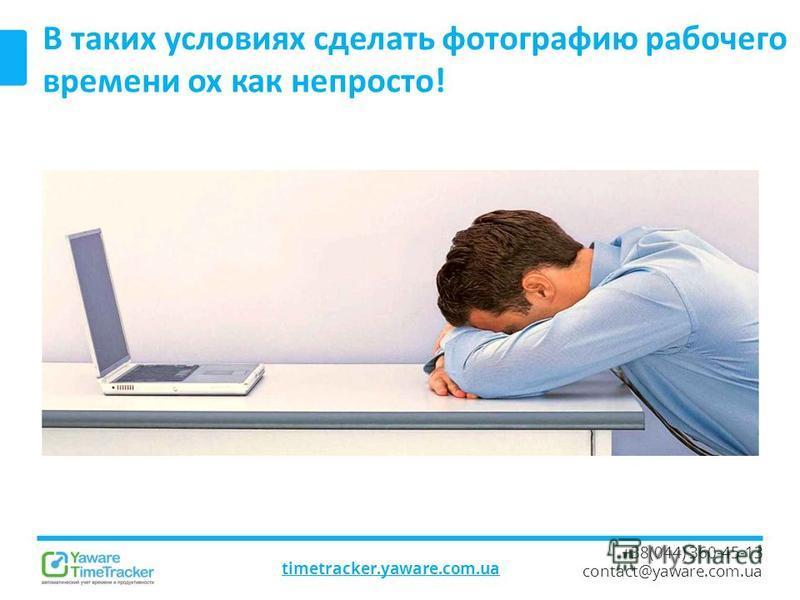 timetracker.yaware.com.ua +38(044) 360-45-13 contact@yaware.com.ua В таких условиях сделать фотографию рабочего времени ох как непросто!