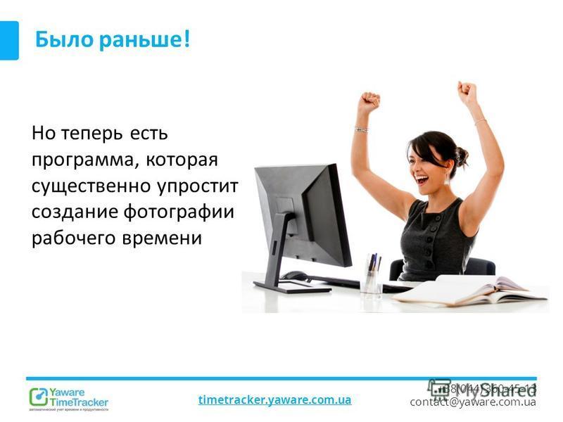 timetracker.yaware.com.ua +38(044) 360-45-13 contact@yaware.com.ua Было раньше! Но теперь есть программа, которая существенно упростит создание фотографии рабочего времени