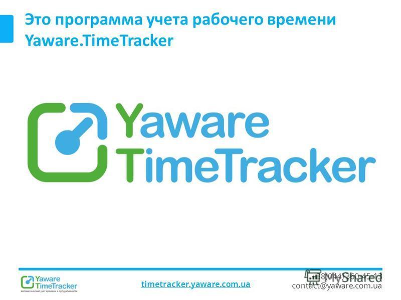 timetracker.yaware.com.ua +38(044) 360-45-13 contact@yaware.com.ua Это программа учета рабочего времени Yaware.TimeTracker
