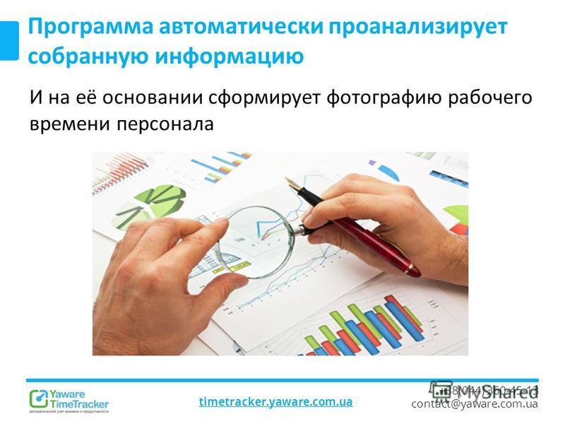 timetracker.yaware.com.ua +38(044) 360-45-13 contact@yaware.com.ua Программа автоматически проанализирует собранную информацию И на её основании сформирует фотографию рабочего времени персонала