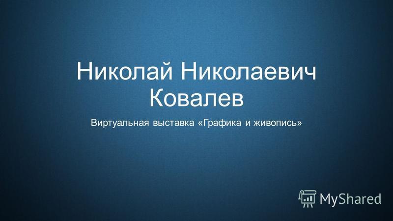 Николай Николаевич Ковалев Виртуальная выставка «Графика и живопись»