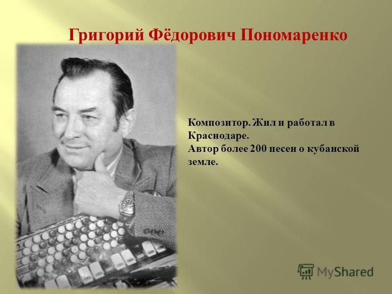 Григорий Фёдорович Пономаренко Композитор. Жил и работал в Краснодаре. Автор более 200 песен о кубанской земле.