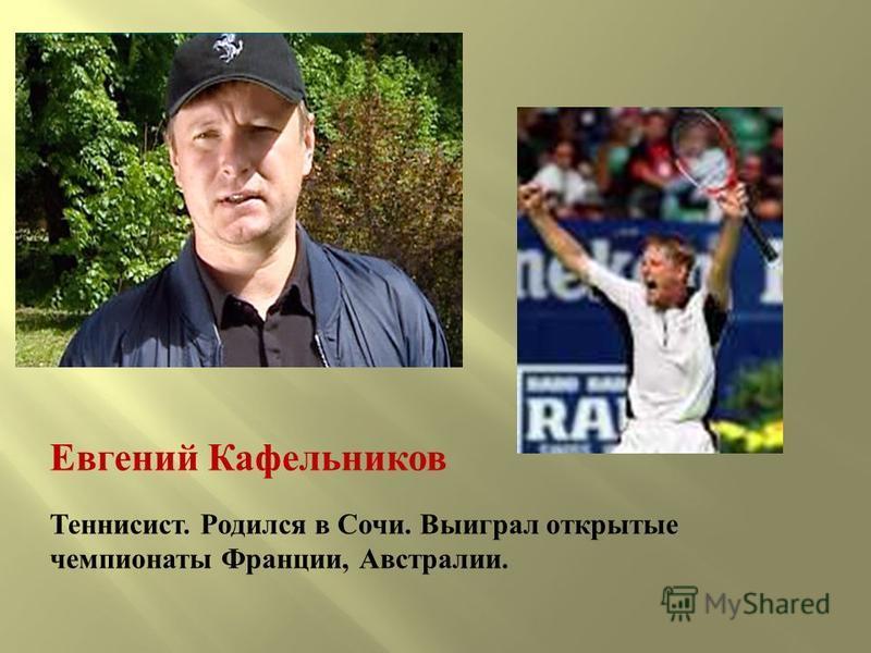 Евгений Кафельников Теннисист. Родился в Сочи. Выиграл открытые чемпионаты Франции, Австралии.