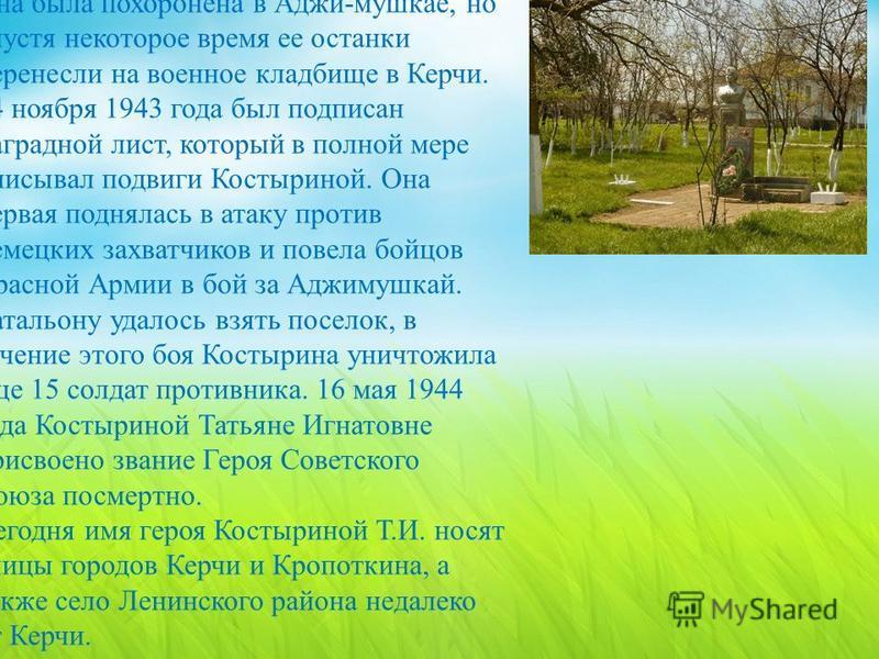 Она была похоронена в Аджи - мушкае, но спустя некоторое время ее останки перенесли на военное кладбище в Керчи. 24 ноября 1943 года был подписан наградной лист, который в полной мере описывал подвиги Костыриной. Она первая поднялась в атаку против н
