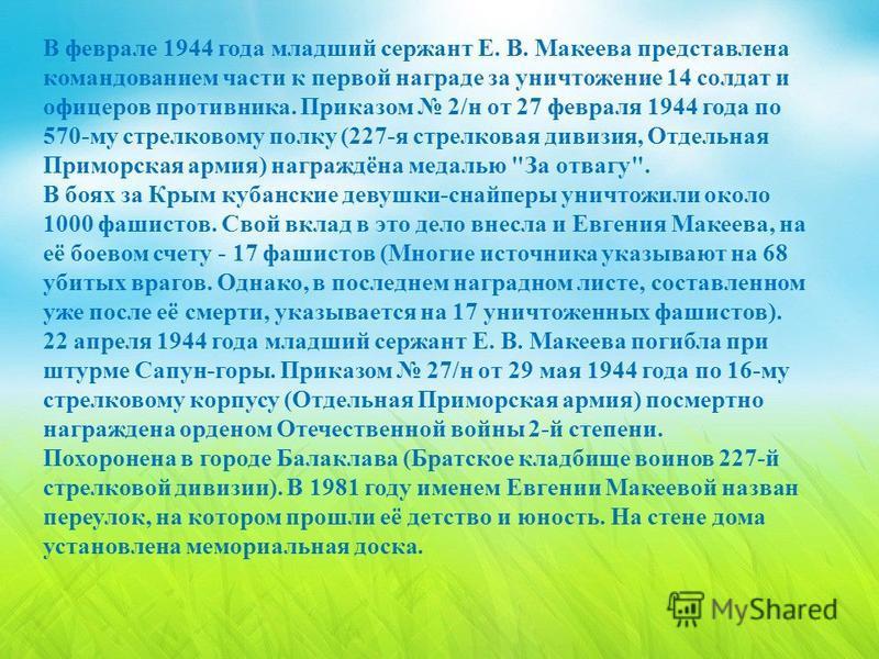 В феврале 1944 года младший сержант Е. В. Макеева представлена командованием части к первой награде за уничтожение 14 солдат и офицеров противника. Приказом 2/ н от 27 февраля 1944 года по 570- му стрелковому полку (227- я стрелковая дивизия, Отдельн