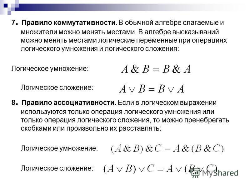 7. Правило коммутативности. В обычной алгебре слагаемые и множители можно менять местами. В алгебре высказываний можно менять местами логические переменные при операциях логического умножения и логического сложения: Логическое умножение: Логическое с