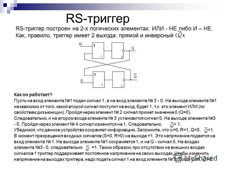 RS-триггер RS-триггер построен на 2-х логических элементах: ИЛИ - НЕ либо И – НЕ. Как, правило, триггер имеет 2 выхода: прямой и инверсный Q и. Как он работает? Пусть на вход элемента 1 подан сигнал 1, а на вход элемента 3 - 0. На выходе элемента 1 н