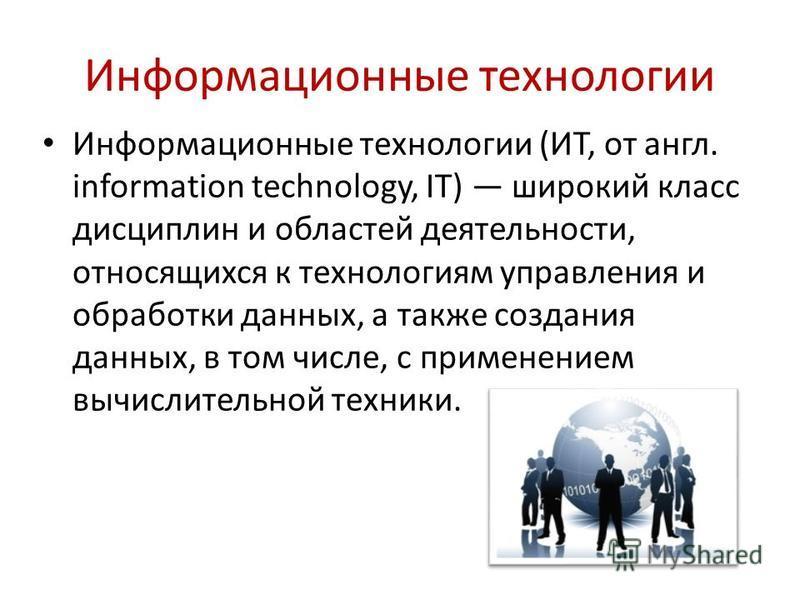 Информационные технологии Информационные технологии (ИТ, от англ. information technology, IT) широкий класс дисциплин и областей деятельности, относящихся к технологиям управления и обработки данных, а также создания данных, в том числе, с применение
